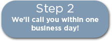Step 2: We'll call you within one business day!